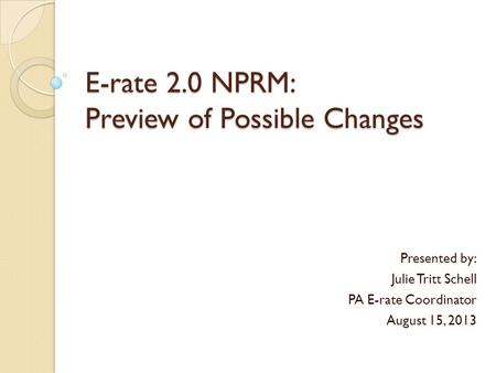 E-rate 2.0 NPRM: Preview of Possible Changes Presented by: Julie Tritt Schell PA E-rate Coordinator August 15, 2013.