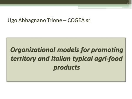 Ugo Abbagnano Trione – COGEA srl Organizational models for promoting territory and Italian typical agri-food products 1.