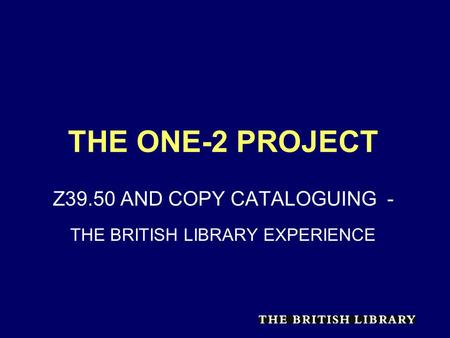 THE ONE-2 PROJECT Z39.50 AND COPY CATALOGUING - THE BRITISH LIBRARY EXPERIENCE.