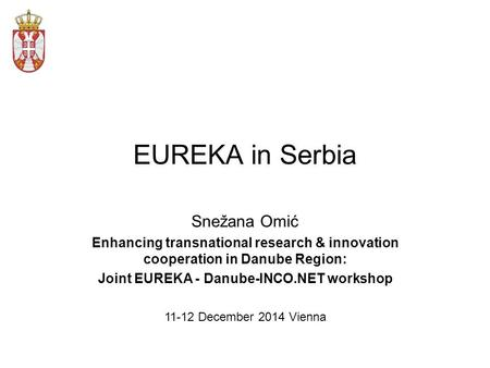 EUREKA in Serbia Snežana Omić Enhancing transnational research & innovation cooperation in Danube Region: Joint EUREKA - Danube-INCO.NET workshop 11-12.