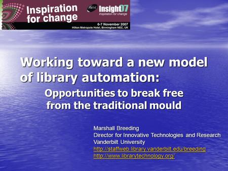Working toward a new model of library automation: Opportunities to break free from the traditional mould Marshall Breeding Director for Innovative Technologies.