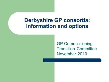 Derbyshire GP consortia: information and options GP Commissioning Transition Committee November 2010.