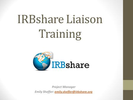 Project Manager Emily Sheffer: IRBshare Liaison Training.