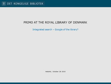 PRIMO AT THE ROYAL LIBRARY OF DENMARK Integrated search – Google of the library? Helsinki, October 28 2010.