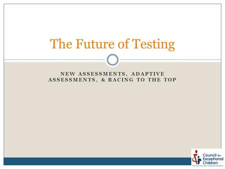 NEW ASSESSMENTS, ADAPTIVE ASSESSMENTS, & RACING TO THE TOP The Future of Testing.