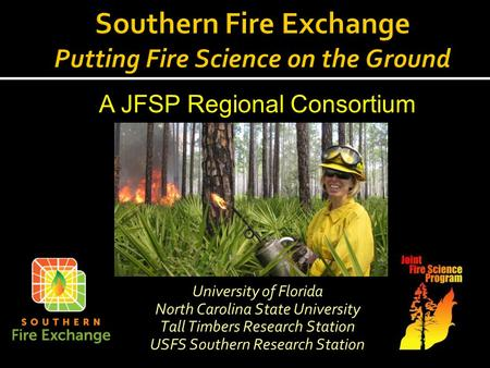 University of Florida North Carolina State University Tall Timbers Research Station USFS Southern Research Station A JFSP Regional Consortium.