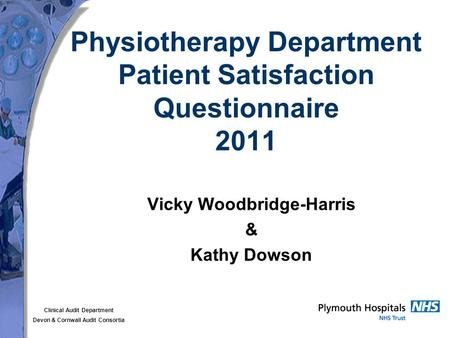 Clinical Audit Department Devon & Cornwall Audit Consortia Physiotherapy Department Patient Satisfaction Questionnaire 2011 Vicky Woodbridge-Harris & Kathy.