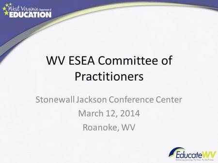 WV ESEA Committee of Practitioners Stonewall Jackson Conference Center March 12, 2014 Roanoke, WV.