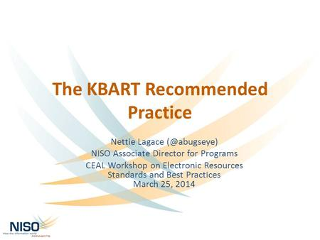 The KBART Recommended Practice Nettie Lagace NISO Associate Director for Programs CEAL Workshop on Electronic Resources Standards and Best.