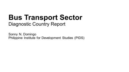Bus Transport Sector Diagnostic Country Report Sonny N. Domingo Philippine Institute for Development Studies (PIDS)