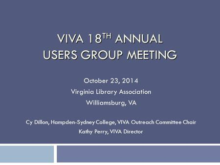 VIVA 18 TH ANNUAL USERS GROUP MEETING October 23, 2014 Virginia Library Association Williamsburg, VA Cy Dillon, Hampden-Sydney College, VIVA Outreach Committee.