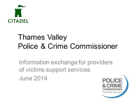 Thames Valley Police & Crime Commissioner Information exchange for providers of victims support services June 2014 1.