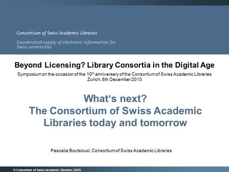 What's next? The Consortium of Swiss Academic Libraries today and tomorrow Pascalia Boutsiouci, Consortium of Swiss Academic Libraries © Consortium of.