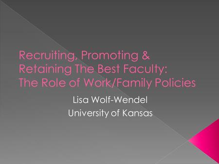 Lisa Wolf-Wendel University of Kansas.  Establish why universities should care about work/family policies  Recruitment – focus on Dual Career Couple.