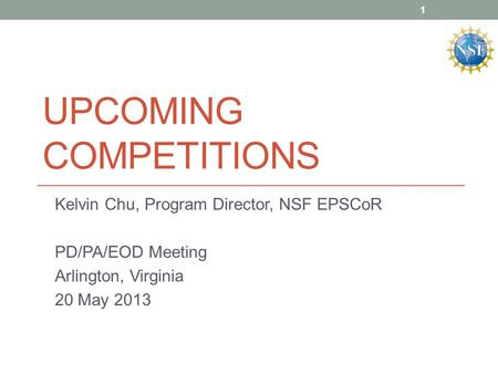 UPCOMING COMPETITIONS Kelvin Chu, Program Director, NSF EPSCoR PD/PA/EOD Meeting Arlington, Virginia 20 May 2013 1.