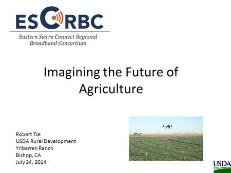 Imagining the Future of Agriculture Robert Tse USDA Rural Development Yribarren Ranch Bishop, CA July 24, 2014.