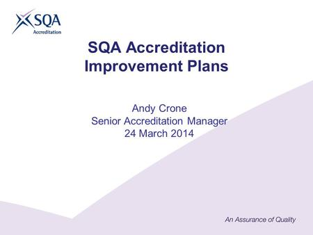 SQA Accreditation Improvement Plans Andy Crone Senior Accreditation Manager 24 March 2014.