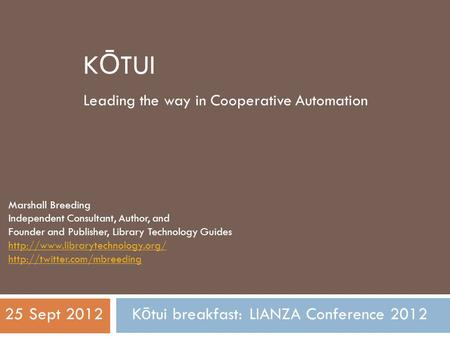 K Ō TUI Leading the way in Cooperative Automation Marshall Breeding Independent Consultant, Author, and Founder and Publisher, Library Technology Guides.
