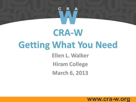 Www.cra-w.org CRA-W Getting What You Need Ellen L. Walker Hiram College March 6, 2013.