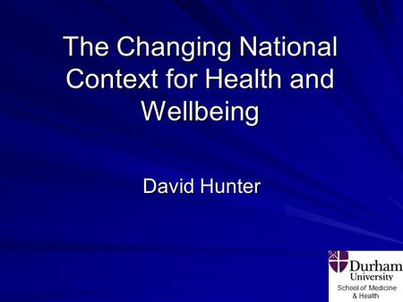 School of Medicine & Health The Changing National Context for Health and Wellbeing David Hunter.