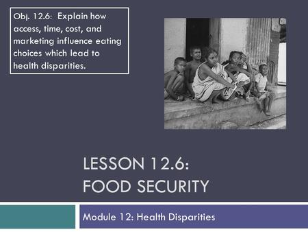 LESSON 12.6: FOOD SECURITY Module 12: Health Disparities Obj. 12.6: Explain how access, time, cost, and marketing influence eating choices which lead to.
