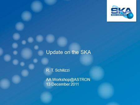 Update on the SKA R. T. Schilizzi AA 13 December 2011.