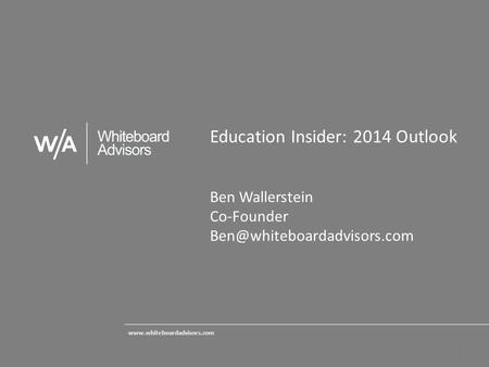 Education Insider: 2014 Outlook Ben Wallerstein Co-Founder  1.