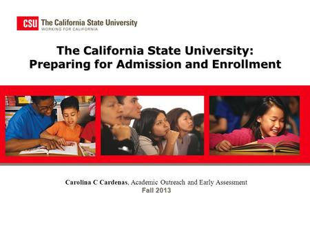 The California State University: Preparing for Admission and Enrollment Carolina C Cardenas, Academic Outreach and Early Assessment Fall 2013.