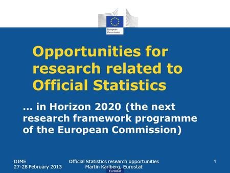 Eurostat Opportunities for research related to Official Statistics DIME 27-28 February 2013 Official Statistics research opportunities Martin Karlberg,