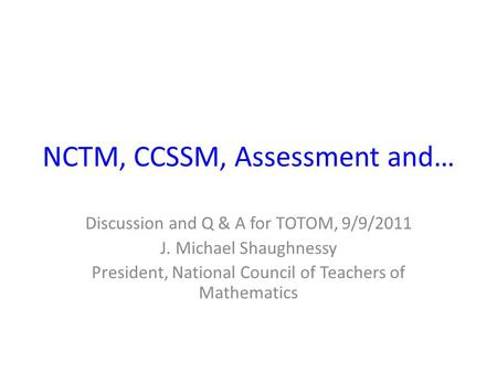 NCTM, CCSSM, Assessment and… Discussion and Q & A for TOTOM, 9/9/2011 J. Michael Shaughnessy President, National Council of Teachers of Mathematics.
