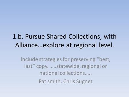 "1.b. Pursue Shared Collections, with Alliance…explore at regional level. Include strategies for preserving ""best, last"" copy. ….statewide, regional or."