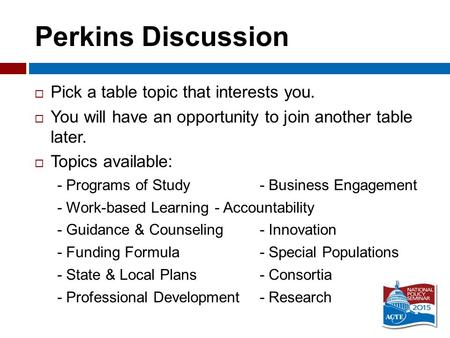 Perkins Discussion  Pick a table topic that interests you.  You will have an opportunity to join another table later.  Topics available: - Programs.