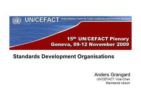 15 th UN/CEFACT Plenary Geneva, 09-12 November 2009 Standards Development Organisations Anders Grangard UN/CEFACT Vice-Chair Standards liaison.
