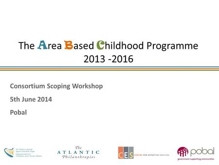 The A rea B ased C hildhood Programme 2013 -2016 Consortium Scoping Workshop 5th June 2014 Pobal.
