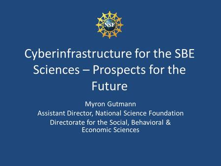 Cyberinfrastructure for the SBE Sciences – Prospects for the Future Myron Gutmann Assistant Director, National Science Foundation Directorate for the Social,