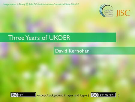 Image source: 1, flickr CC-Attribution-Non-Commercial-Share Alike 2.0 except background images and logos ( ) Three Years of UKOER David Kernohan.