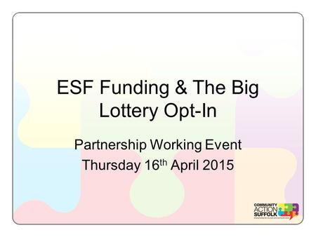 ESF Funding & The Big Lottery Opt-In Partnership Working Event Thursday 16 th April 2015.