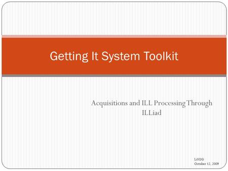 Acquisitions and ILL Processing Through ILLiad Getting It System Toolkit LiSUG October 12, 2009.