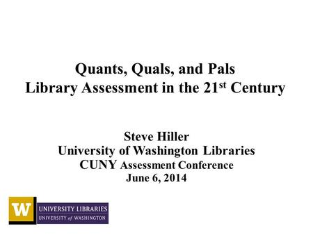 Quants, Quals, and Pals Library Assessment in the 21 st Century Steve Hiller University of Washington Libraries CUNY Assessment Conference June 6, 2014.