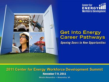 2011 Center for Energy Workforce Development Summit November 7-9, 2011 Westin Alexandria Alexandria, VA.
