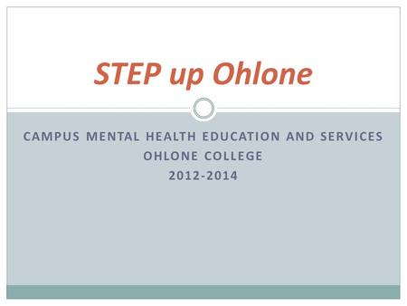 CAMPUS MENTAL HEALTH EDUCATION AND SERVICES OHLONE COLLEGE 2012-2014 STEP up Ohlone.