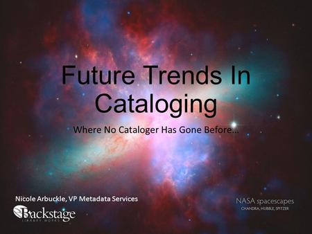 Future Trends In Cataloging Where No Cataloger Has Gone Before… Nicole Arbuckle, VP Metadata Services.