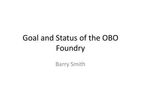 Goal and Status of the OBO Foundry Barry Smith. 2 Semantic Web, Moby, wikis, crowd sourcing, NLP, etc.  let a million flowers (and weeds) bloom  to.