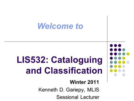 LIS532: Cataloguing and Classification Winter 2011 Kenneth D. Gariepy, MLIS Sessional Lecturer Welcome to.
