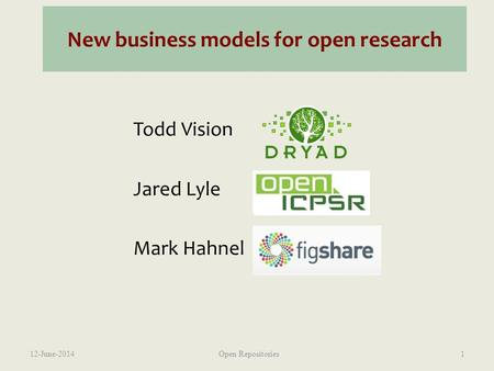 New business models for open research Todd Vision Jared Lyle Mark Hahnel 12-June-2014Open Repositories1.