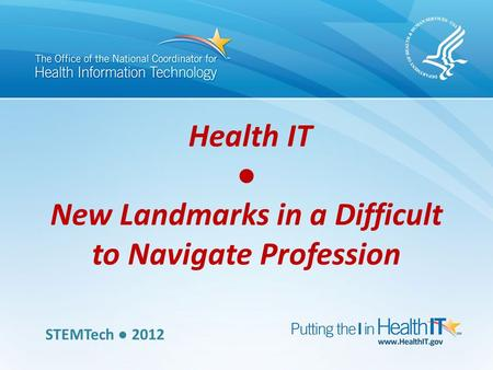 Health IT ● New Landmarks in a Difficult to Navigate Profession STEMTech ● 2012.