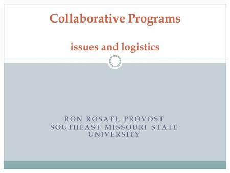 RON ROSATI, PROVOST SOUTHEAST MISSOURI STATE UNIVERSITY Collaborative Programs issues and logistics.