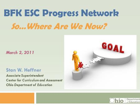 March 2, 2011 Stan W. Heffner Associate Superintendent Center for Curriculum and Assessment Ohio Department of Education BFK ESC Progress Network So…Where.