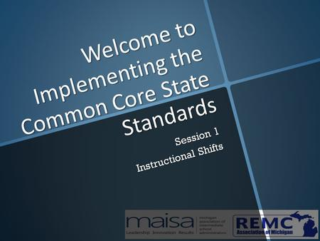 Welcome to Implementing the Common Core State Standards Session 1 Instructional Shifts.