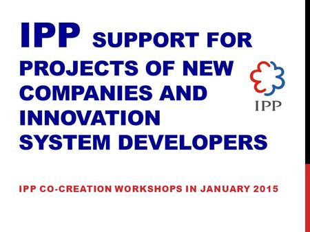 IPP SUPPORT FOR PROJECTS OF NEW COMPANIES AND INNOVATION SYSTEM DEVELOPERS IPP CO-CREATION WORKSHOPS IN JANUARY 2015.